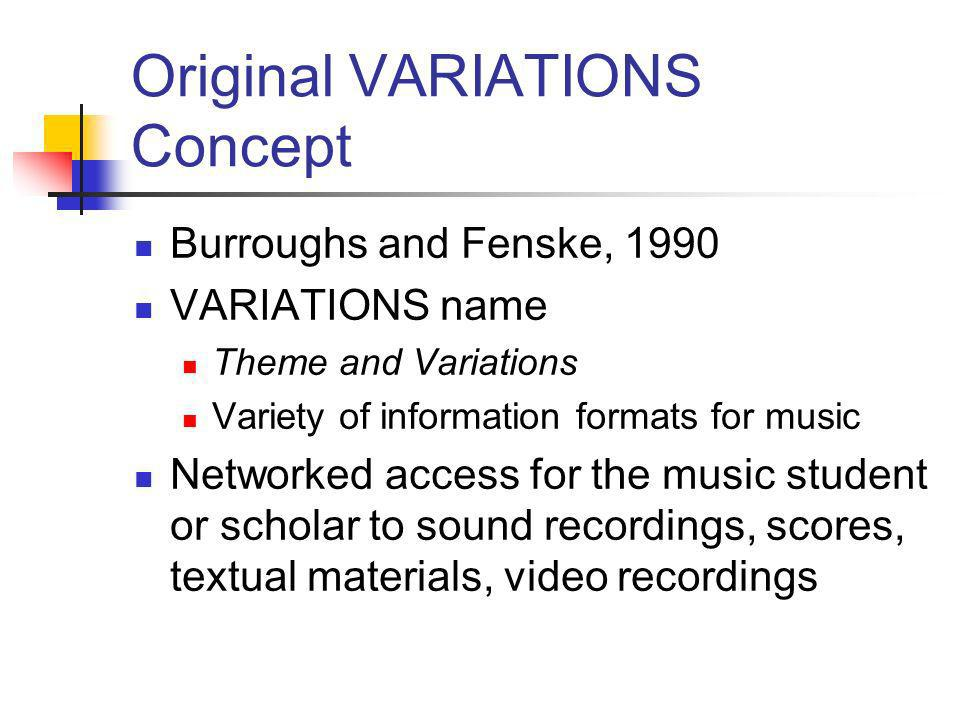 Original VARIATIONS Concept Burroughs and Fenske, 1990 VARIATIONS name Theme and Variations Variety of information formats for music Networked access for the music student or scholar to sound recordings, scores, textual materials, video recordings