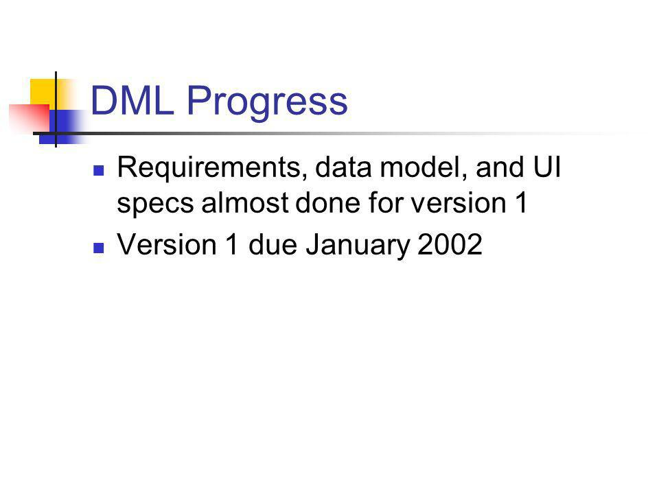 DML Progress Requirements, data model, and UI specs almost done for version 1 Version 1 due January 2002