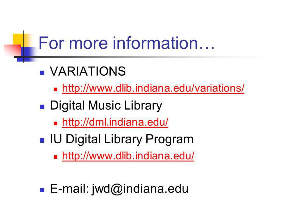 For more information… VARIATIONS http://www.dlib.indiana.edu/variations/ Digital Music Library http://dml.indiana.edu/ IU Digital Library Program http://www.dlib.indiana.edu/ E-mail: jwd@indiana.edu