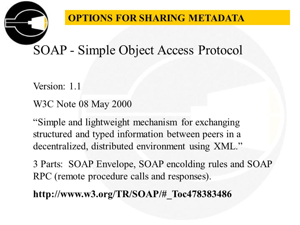 SOAP - Simple Object Access Protocol Version: 1.1 W3C Note 08 May 2000 Simple and lightweight mechanism for exchanging structured and typed information between peers in a decentralized, distributed environment using XML.
