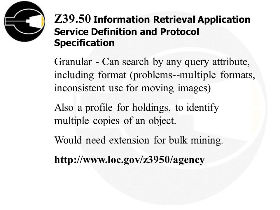 Z39.50 Information Retrieval Application Service Definition and Protocol Specification Granular - Can search by any query attribute, including format (problems--multiple formats, inconsistent use for moving images) Also a profile for holdings, to identify multiple copies of an object.