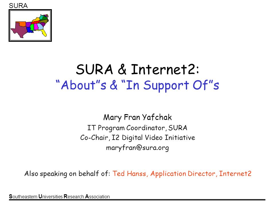S outheastern U niversities R esearch A ssociation SURA SURA & Internet2: Abouts & In Support Ofs Mary Fran Yafchak IT Program Coordinator, SURA Co-Chair, I2 Digital Video Initiative maryfran@sura.org Also speaking on behalf of: Ted Hanss, Application Director, Internet2