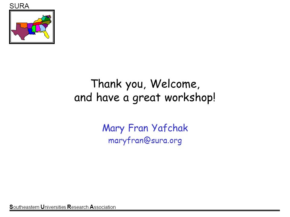 S outheastern U niversities R esearch A ssociation SURA Thank you, Welcome, and have a great workshop! Mary Fran Yafchak maryfran@sura.org
