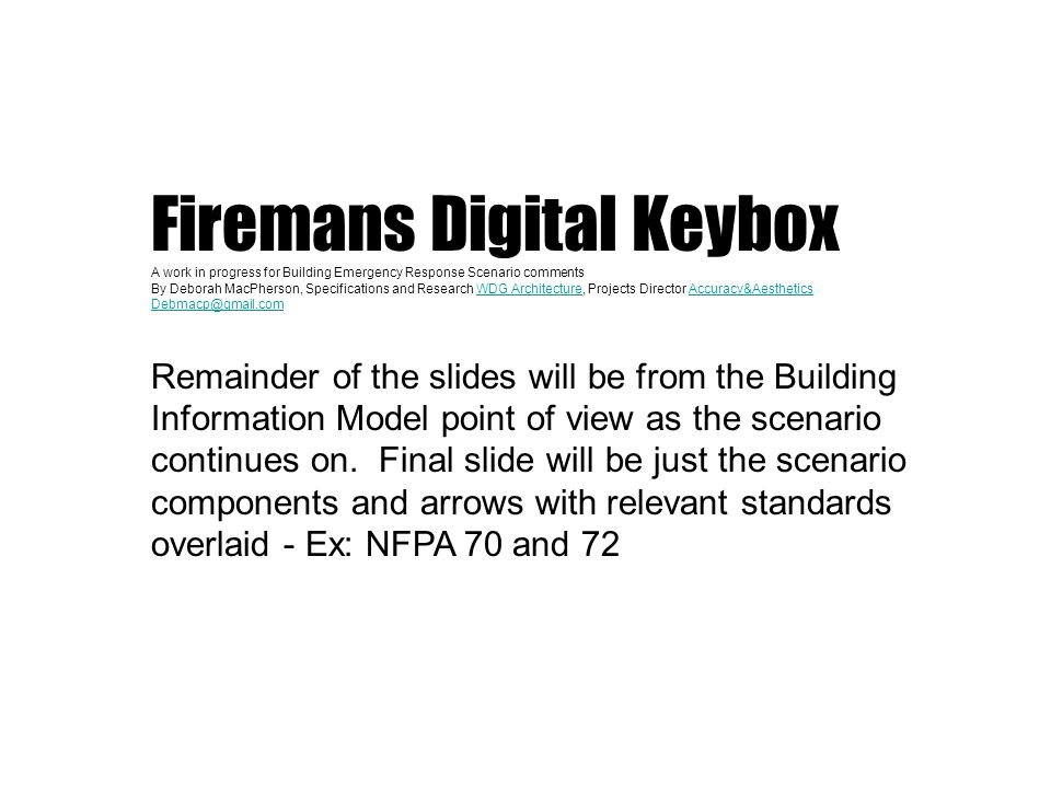 Firemans Digital Keybox A work in progress for Building Emergency Response Scenario comments By Deborah MacPherson, Specifications and Research WDG Architecture, Projects Director Accuracy&AestheticsWDG ArchitectureAccuracy&Aesthetics Debmacp@gmail.com Remainder of the slides will be from the Building Information Model point of view as the scenario continues on.