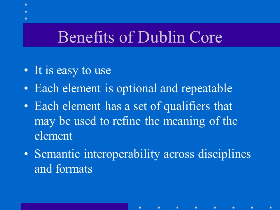 Benefits of Dublin Core It is easy to use Each element is optional and repeatable Each element has a set of qualifiers that may be used to refine the
