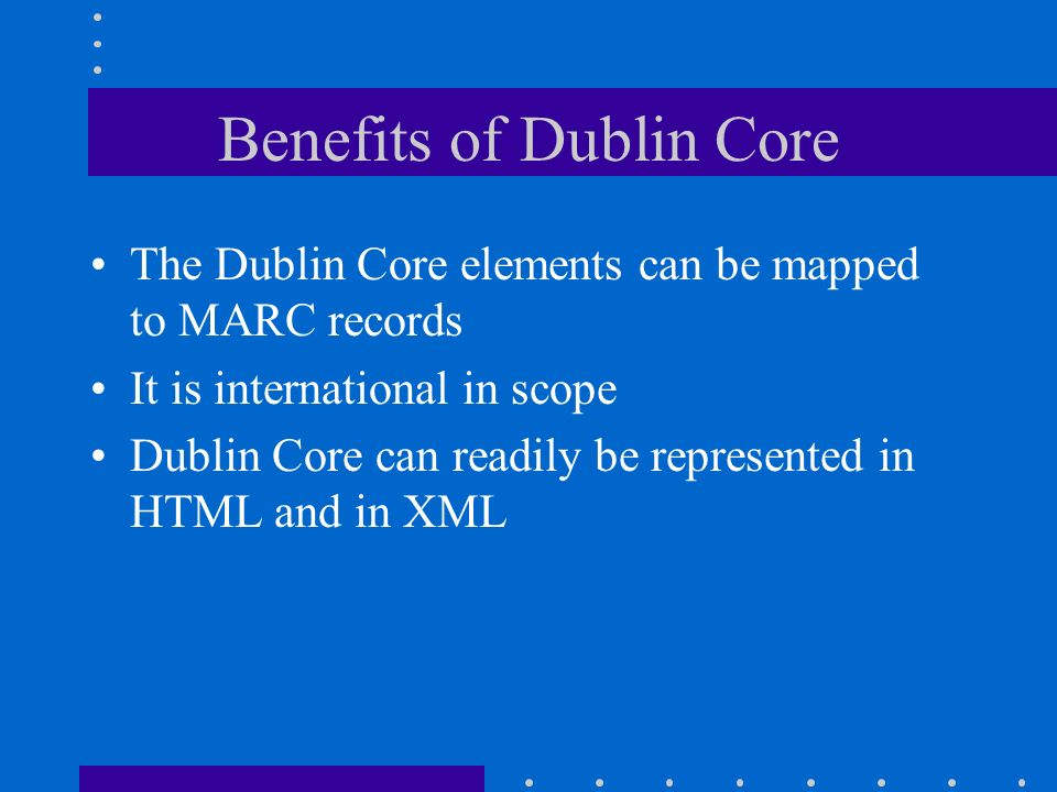 Benefits of Dublin Core The Dublin Core elements can be mapped to MARC records It is international in scope Dublin Core can readily be represented in HTML and in XML
