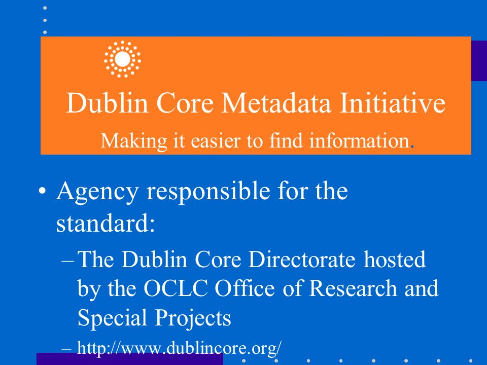 Agency responsible for the standard: –The Dublin Core Directorate hosted by the OCLC Office of Research and Special Projects –http://www.dublincore.org/ Dublin Core Metadata Initiative Making it easier to find information.