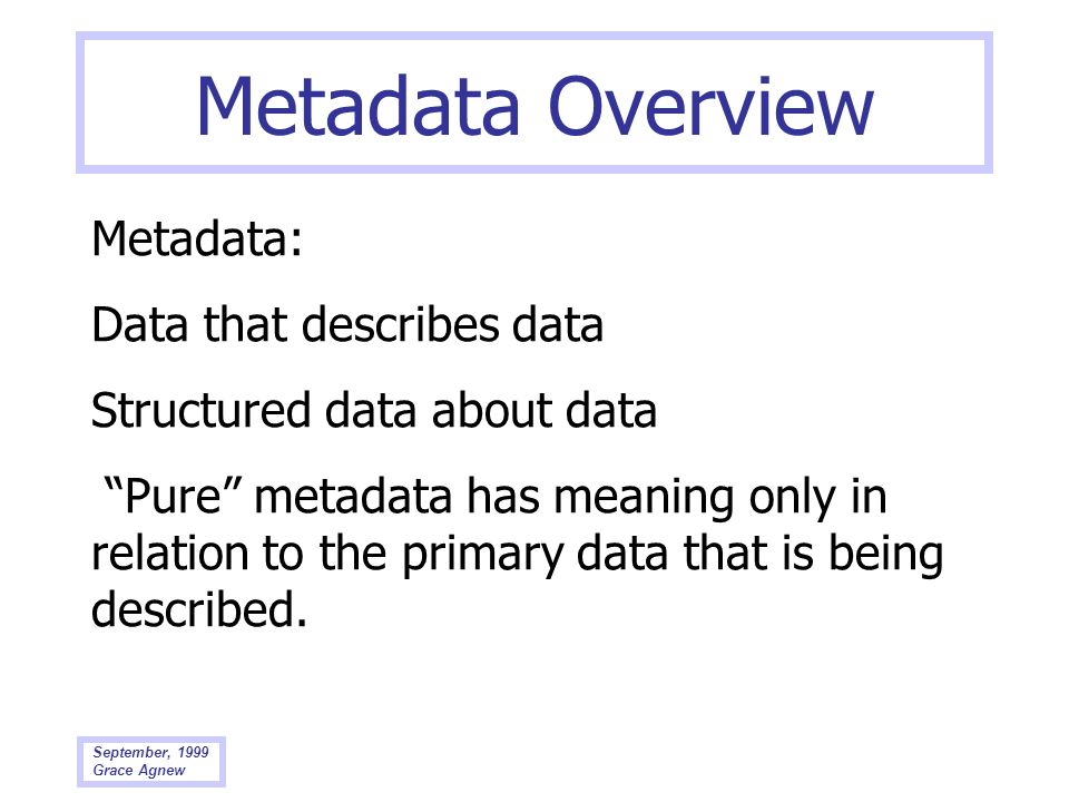 September, 1999 Grace Agnew Metadata Overview Metadata: Data that describes data Structured data about data Pure metadata has meaning only in relation