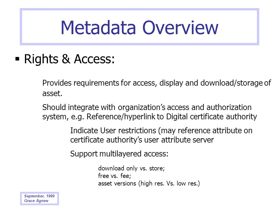 September, 1999 Grace Agnew Metadata Overview Rights & Access: Provides requirements for access, display and download/storage of asset. Should integra