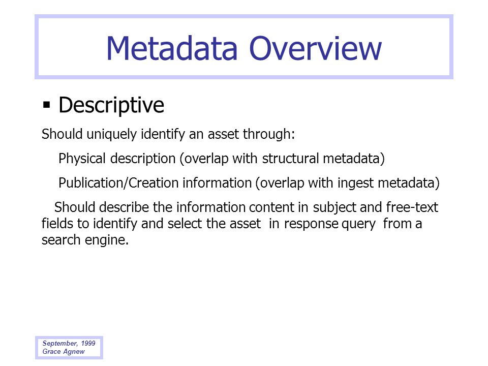 September, 1999 Grace Agnew Metadata Overview Descriptive Should uniquely identify an asset through: Physical description (overlap with structural met