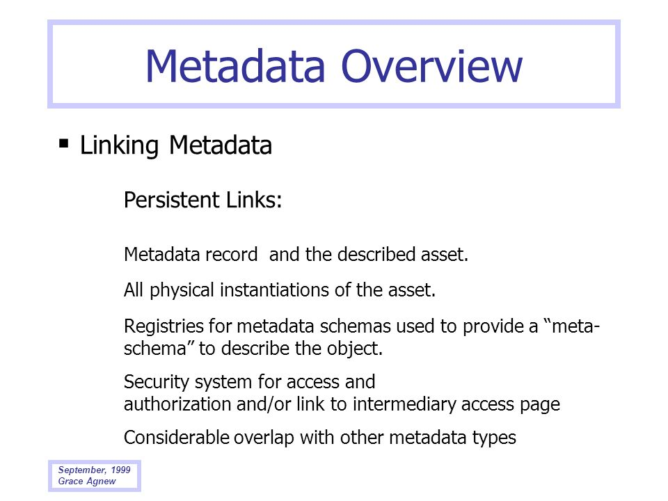 September, 1999 Grace Agnew Metadata Overview Linking Metadata Persistent Links: Metadata record and the described asset. All physical instantiations