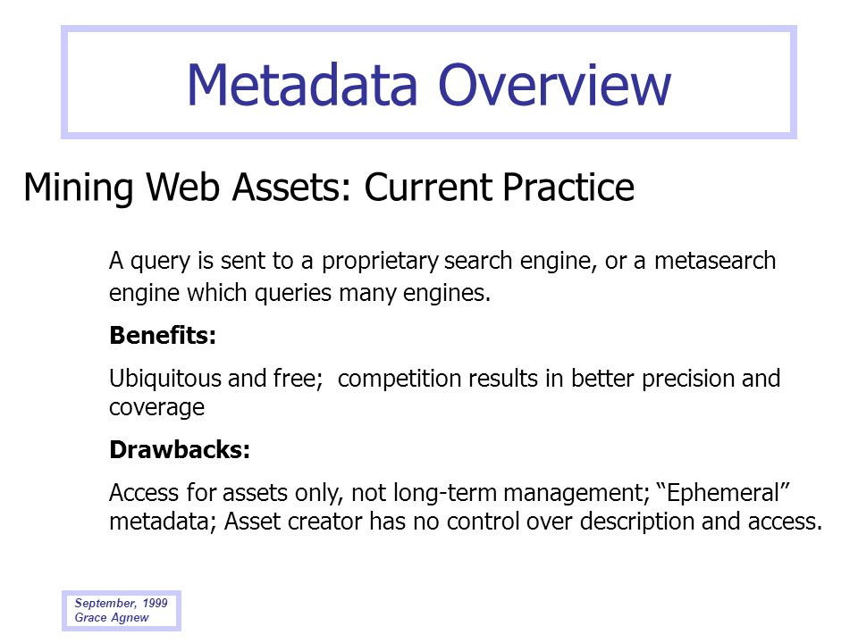 September, 1999 Grace Agnew Metadata Overview Mining Web Assets: Current Practice A query is sent to a proprietary search engine, or a metasearch engi