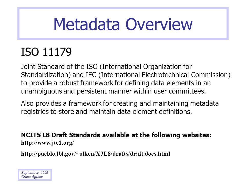 September, 1999 Grace Agnew Metadata Overview ISO 11179 Joint Standard of the ISO (International Organization for Standardization) and IEC (Internatio