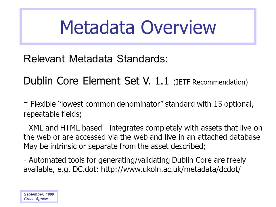 September, 1999 Grace Agnew Metadata Overview Relevant Metadata Standards: Dublin Core Element Set V. 1.1 (IETF Recommendation) - Flexible lowest comm
