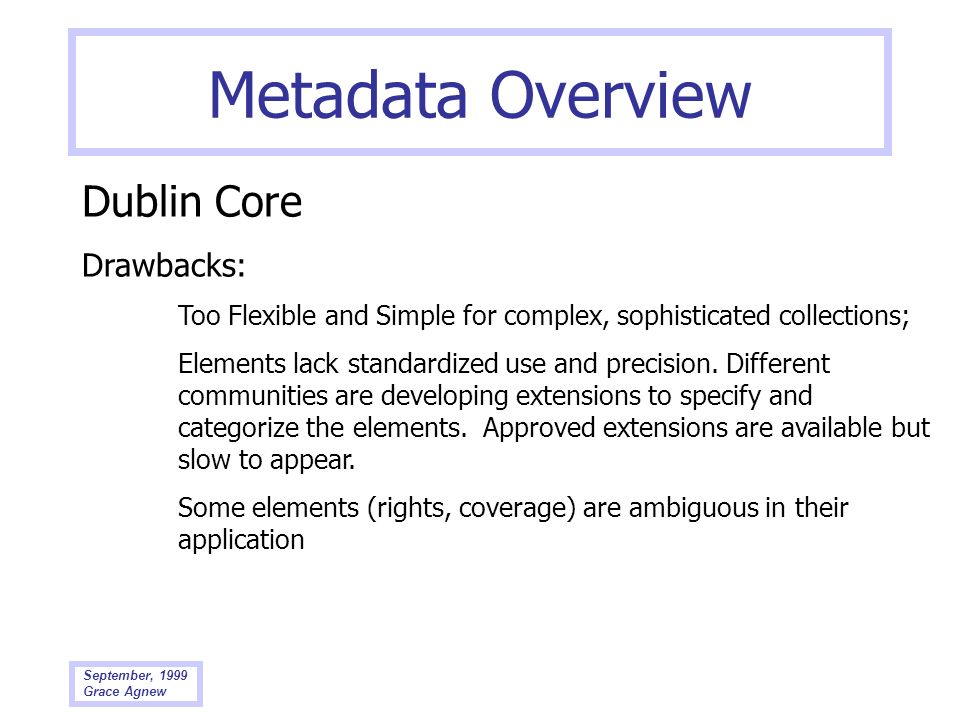 September, 1999 Grace Agnew Metadata Overview Dublin Core Drawbacks: Too Flexible and Simple for complex, sophisticated collections; Elements lack sta