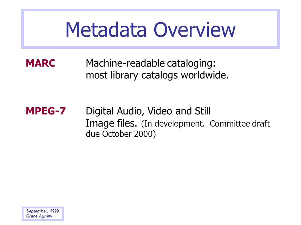 September, 1999 Grace Agnew Metadata Overview MARC Machine-readable cataloging: most library catalogs worldwide. MPEG-7Digital Audio, Video and Still