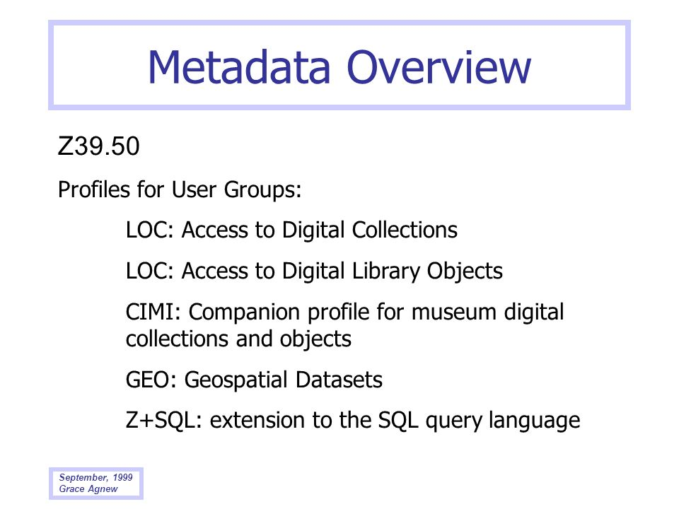 September, 1999 Grace Agnew Metadata Overview Z39.50 Profiles for User Groups: LOC: Access to Digital Collections LOC: Access to Digital Library Objec