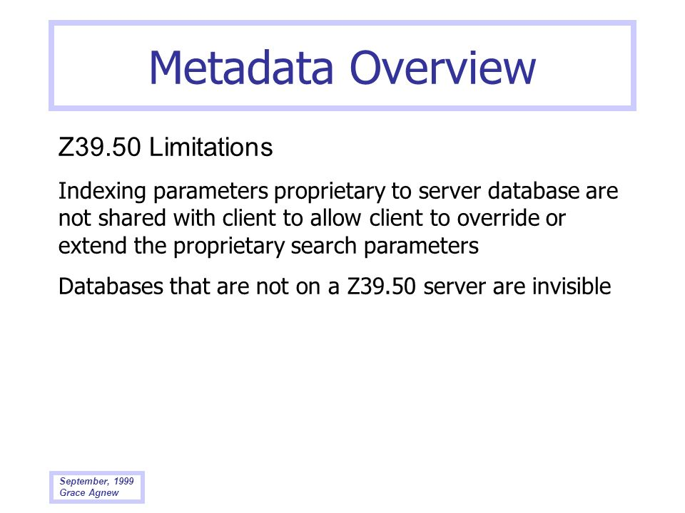 September, 1999 Grace Agnew Metadata Overview Z39.50 Limitations Indexing parameters proprietary to server database are not shared with client to allo