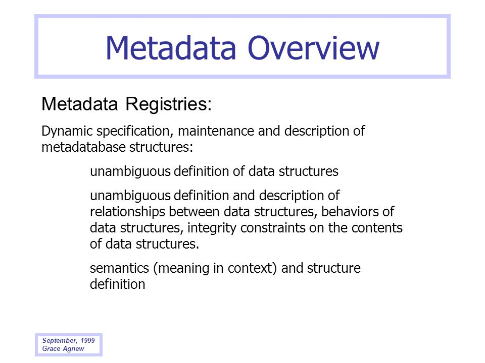 September, 1999 Grace Agnew Metadata Overview Metadata Registries: Dynamic specification, maintenance and description of metadatabase structures: unam