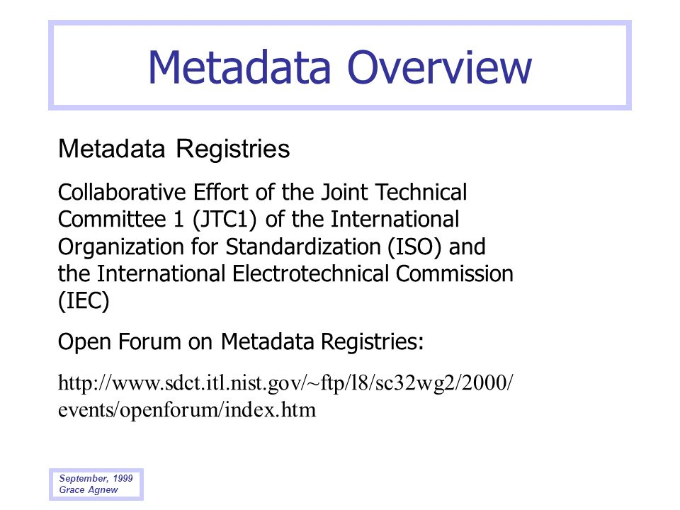 September, 1999 Grace Agnew Metadata Overview Metadata Registries Collaborative Effort of the Joint Technical Committee 1 (JTC1) of the International