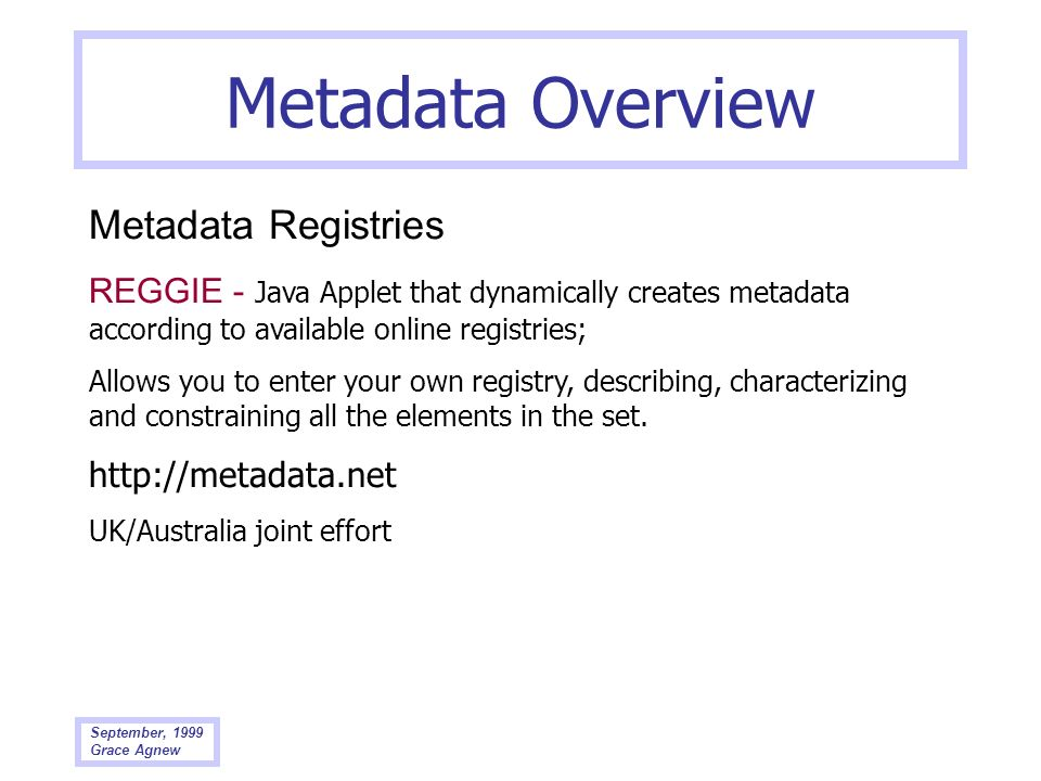 September, 1999 Grace Agnew Metadata Overview Metadata Registries REGGIE - Java Applet that dynamically creates metadata according to available online