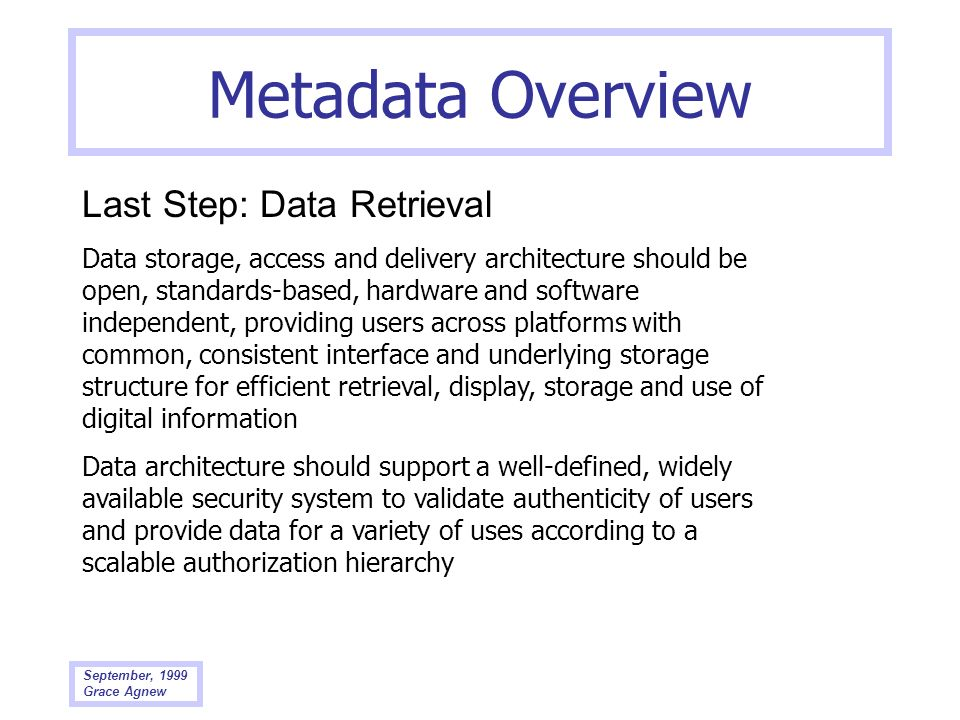 September, 1999 Grace Agnew Metadata Overview Last Step: Data Retrieval Data storage, access and delivery architecture should be open, standards-based