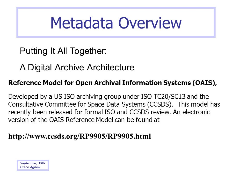 September, 1999 Grace Agnew Metadata Overview Putting It All Together: A Digital Archive Architecture Reference Model for Open Archival Information Sy