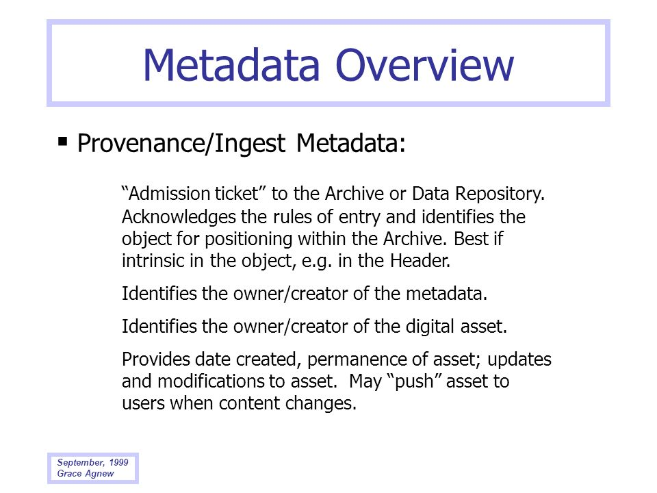September, 1999 Grace Agnew Metadata Overview Provenance/Ingest Metadata: Admission ticket to the Archive or Data Repository. Acknowledges the rules o