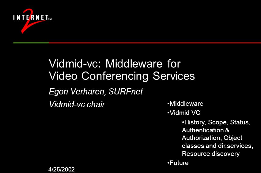 4/25/2002 Vidmid-vc: Middleware for Video Conferencing Services Egon Verharen, SURFnet Vidmid-vc chair Middleware Vidmid VC History, Scope, Status, Authentication & Authorization, Object classes and dir.services, Resource discovery Future