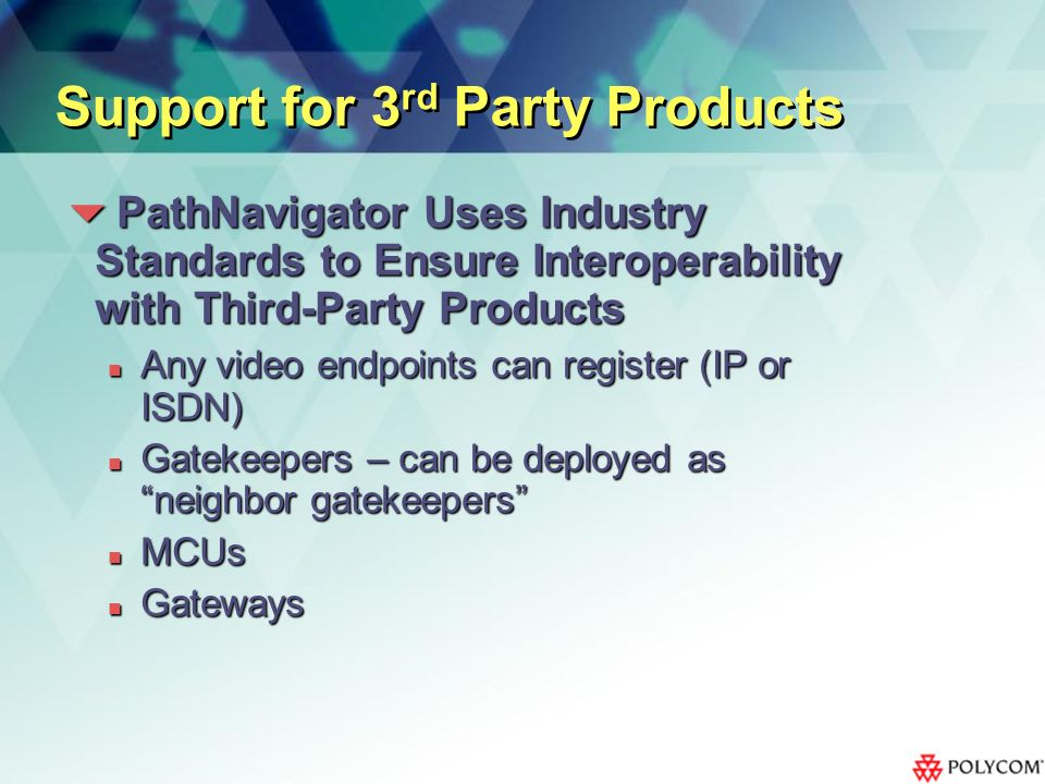 Support for 3 rd Party Products PathNavigator Uses Industry Standards to Ensure Interoperability with Third-Party Products PathNavigator Uses Industry Standards to Ensure Interoperability with Third-Party Products Any video endpoints can register (IP or ISDN) Any video endpoints can register (IP or ISDN) Gatekeepers – can be deployed as neighbor gatekeepers Gatekeepers – can be deployed as neighbor gatekeepers MCUs MCUs Gateways Gateways