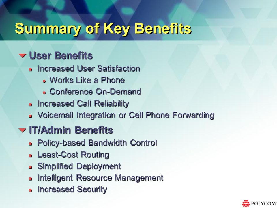 Summary of Key Benefits User Benefits User Benefits Increased User Satisfaction Increased User Satisfaction Works Like a Phone Works Like a Phone Conference On-Demand Conference On-Demand Increased Call Reliability Increased Call Reliability Voicemail Integration or Cell Phone Forwarding Voicemail Integration or Cell Phone Forwarding IT/Admin Benefits IT/Admin Benefits Policy-based Bandwidth Control Policy-based Bandwidth Control Least-Cost Routing Least-Cost Routing Simplified Deployment Simplified Deployment Intelligent Resource Management Intelligent Resource Management Increased Security Increased Security