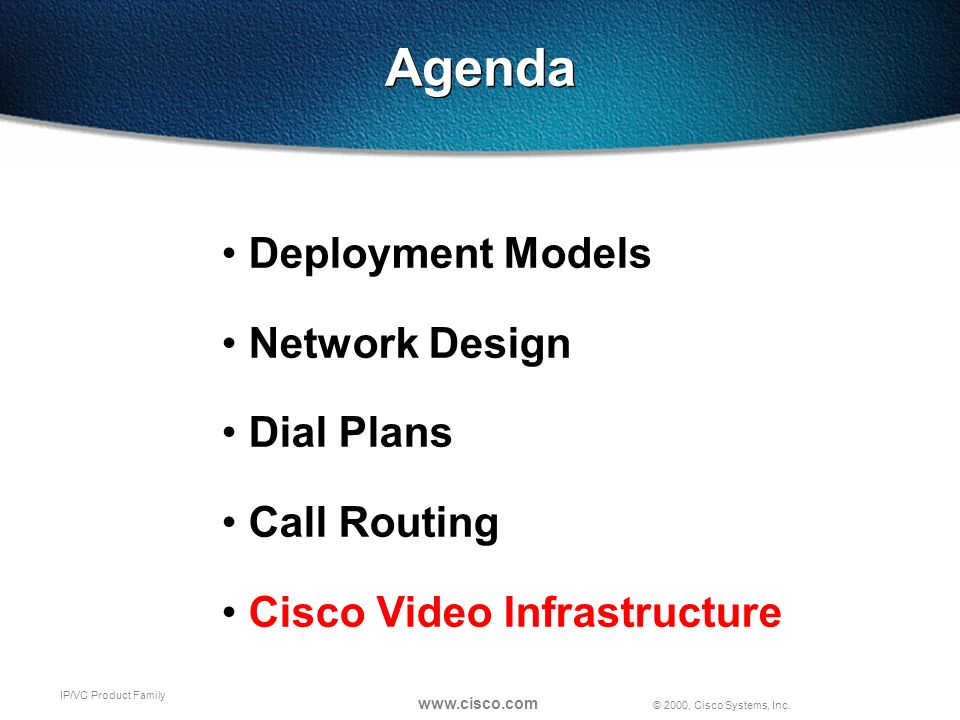© 2000, Cisco Systems, Inc. www.cisco.com IP/VC Product Family Agenda Deployment Models Network Design Dial Plans Call Routing Cisco Video Infrastruct