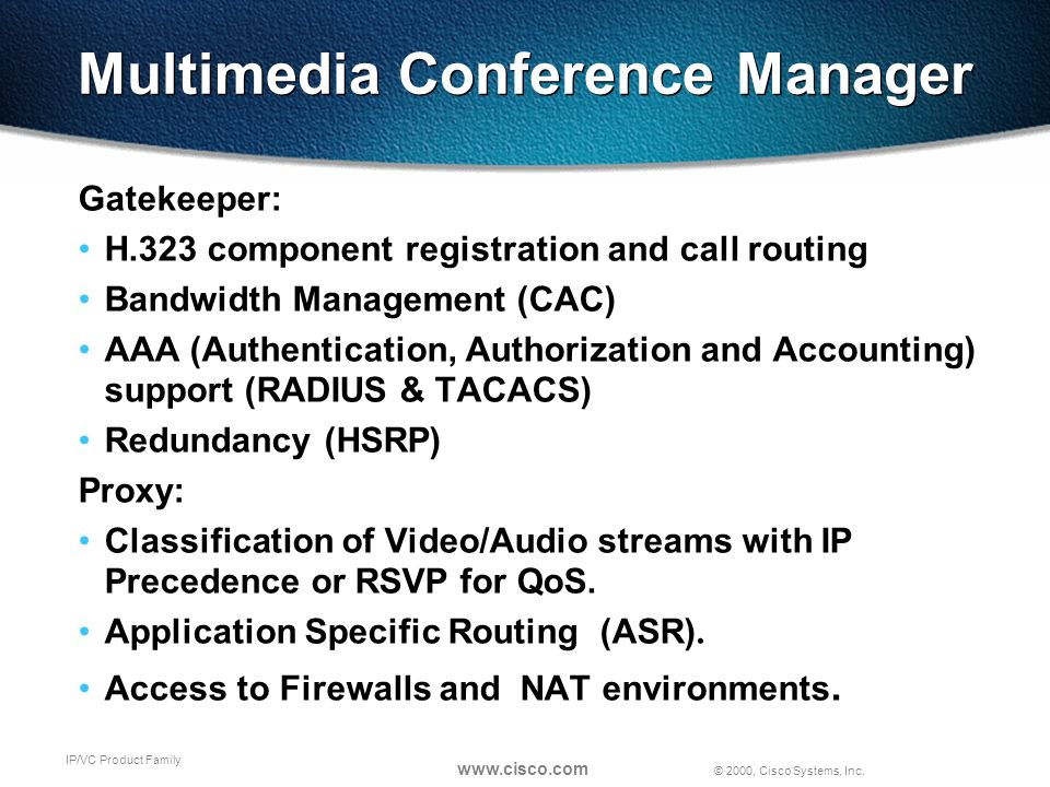 © 2000, Cisco Systems, Inc. www.cisco.com IP/VC Product Family Multimedia Conference Manager Gatekeeper: H.323 component registration and call routing