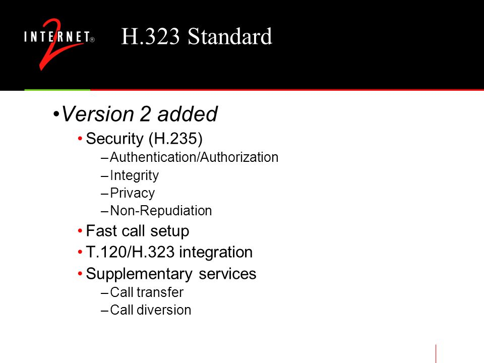 H.323 Standard Umbrella set of standards defining real- time multimedia communications and conferencing over packet-based networks International Telecommunications Union (ITU) finalized Version 1 in 1996 Version 2 approved January 1998 Part of the family H.32x standards