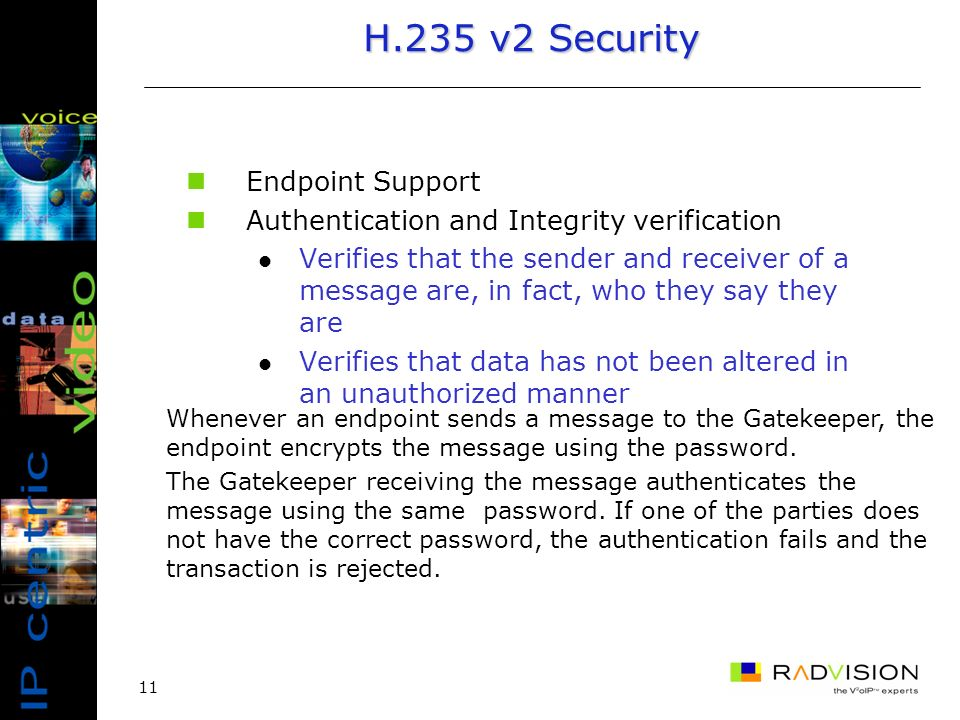 11 H.235 v2 Security Endpoint Support Authentication and Integrity verification Verifies that the sender and receiver of a message are, in fact, who t