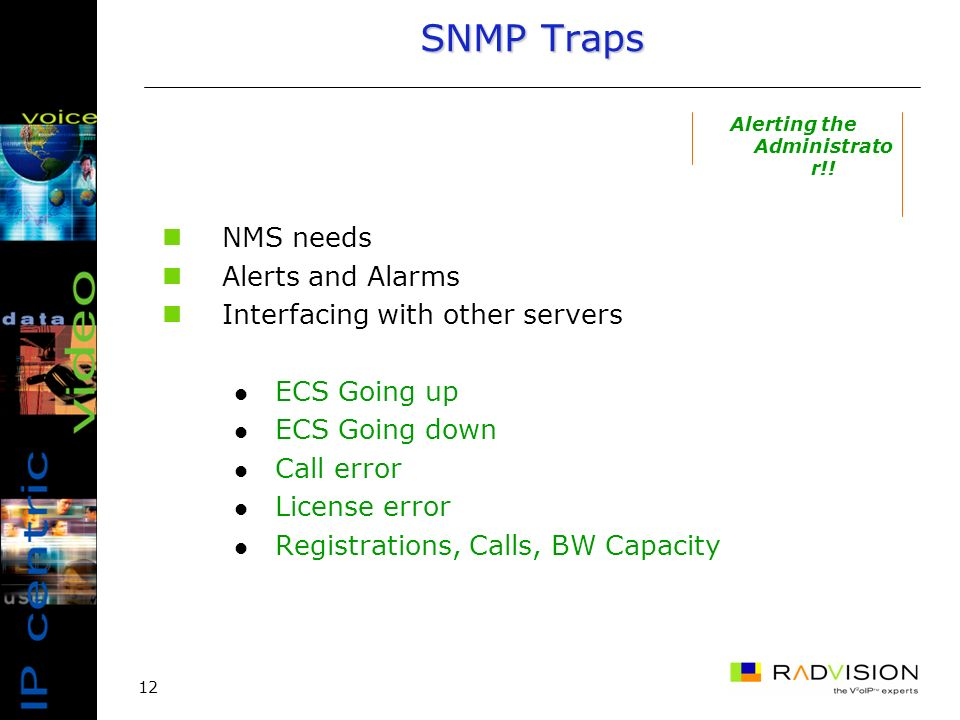 12 SNMP Traps NMS needs Alerts and Alarms Interfacing with other servers ECS Going up ECS Going down Call error License error Registrations, Calls, BW