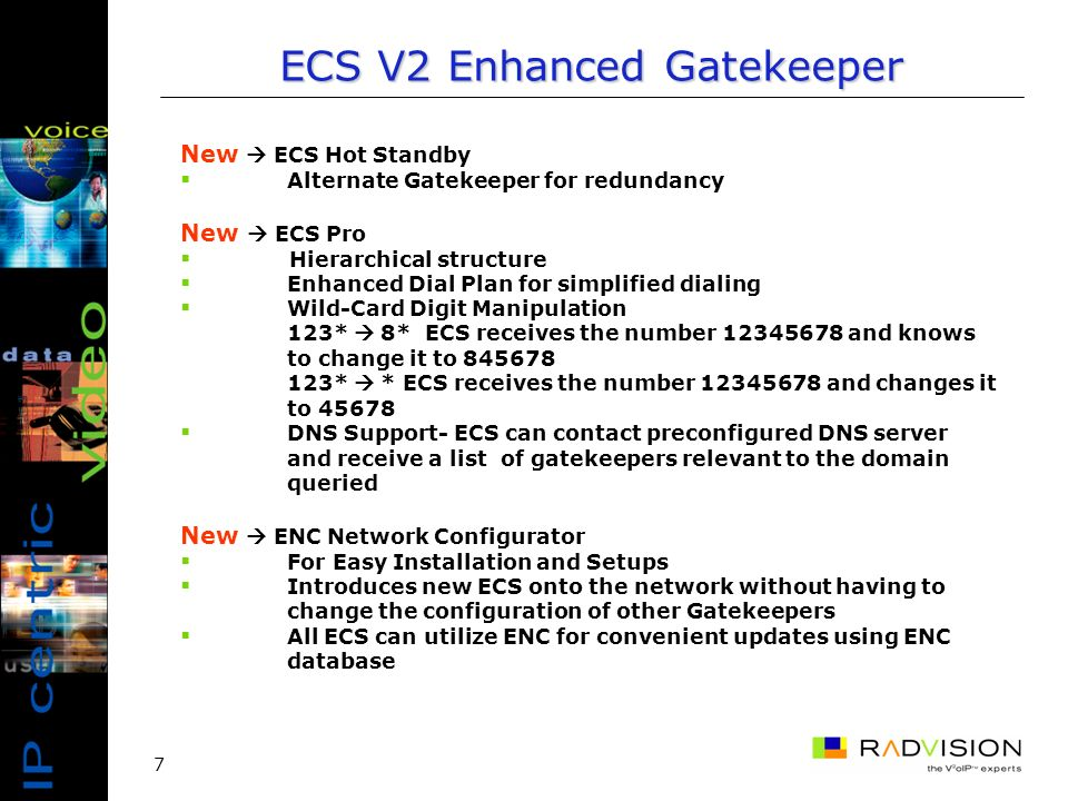 7 New ECS Hot Standby Alternate Gatekeeper for redundancy New ECS Pro Hierarchical structure Enhanced Dial Plan for simplified dialing Wild-Card Digit