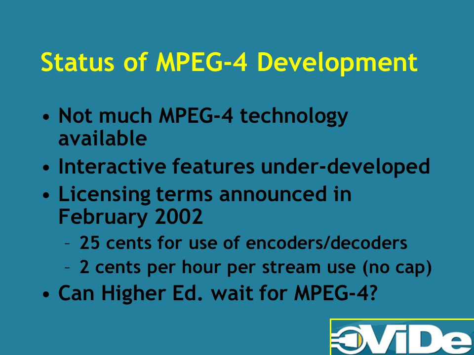 Status of MPEG-4 Development Not much MPEG-4 technology available Interactive features under-developed Licensing terms announced in February 2002 –25 cents for use of encoders/decoders –2 cents per hour per stream use (no cap) Can Higher Ed.