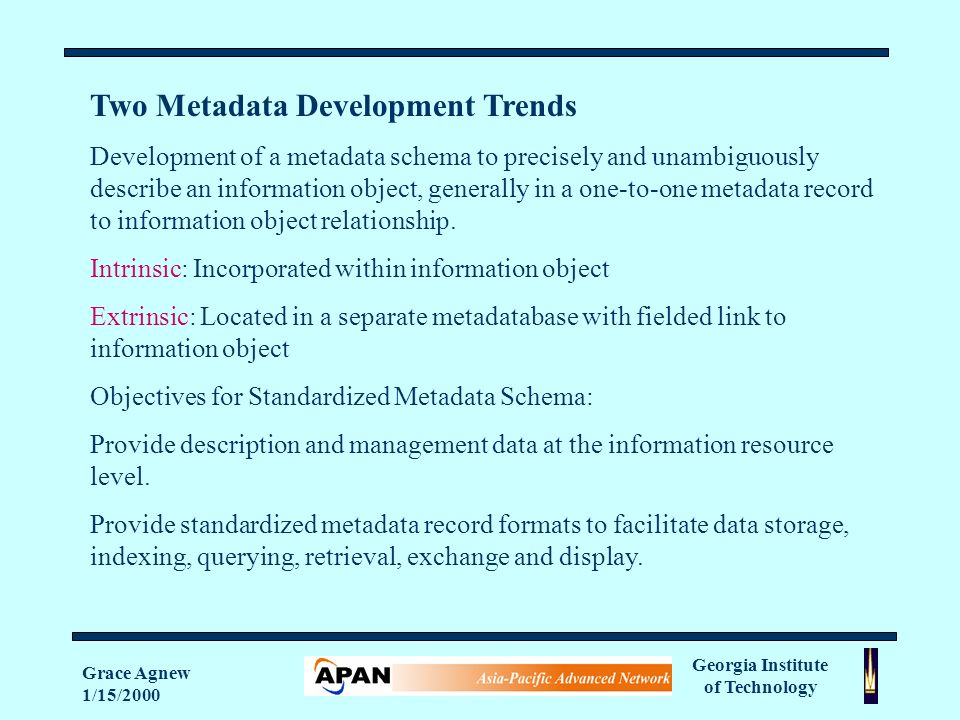 Georgia Institute of Technology Grace Agnew 1/15/2000 Two Metadata Development Trends Development of a metadata schema to precisely and unambiguously describe an information object, generally in a one-to-one metadata record to information object relationship.