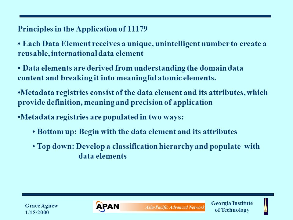 Georgia Institute of Technology Grace Agnew 1/15/2000 Principles in the Application of Each Data Element receives a unique, unintelligent number to create a reusable, international data element Data elements are derived from understanding the domain data content and breaking it into meaningful atomic elements.