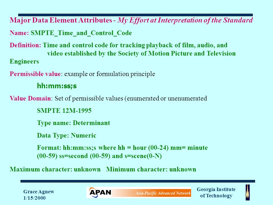Georgia Institute of Technology Grace Agnew 1/15/2000 Major Data Element Attributes - My Effort at Interpretation of the Standard Name: SMPTE_Time_and_Control_Code Definition: Time and control code for tracking playback of film, audio, and video established by the Society of Motion Picture and Television Engineers Permissible value: example or formulation principle hh:mm:ss;s Value Domain: Set of permissible values (enumerated or unenumerated SMPTE 12M-1995 Type name: Determinant Data Type: Numeric Format: hh:mm:ss;s where hh = hour (00-24) mm= minute (00-59) ss=second (00-59) and s=scene(0-N) Maximum character: unknown Minimum character: unknown