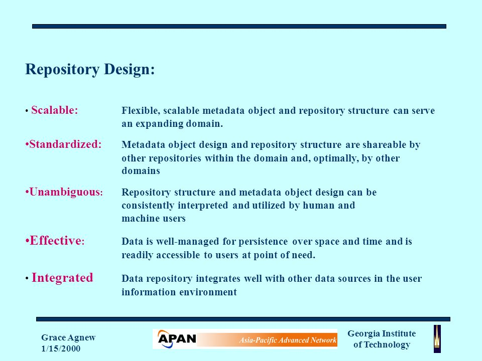 Georgia Institute of Technology Grace Agnew 1/15/2000 Repository Design: Scalable: Flexible, scalable metadata object and repository structure can serve an expanding domain.