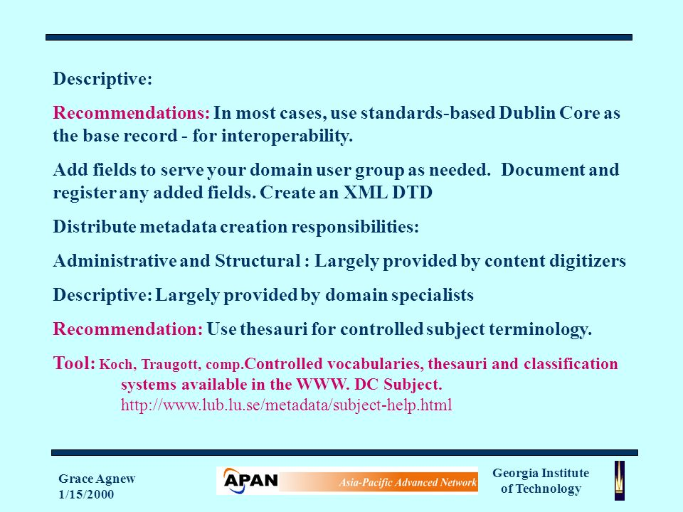 Georgia Institute of Technology Grace Agnew 1/15/2000 Descriptive: Recommendations: In most cases, use standards-based Dublin Core as the base record - for interoperability.