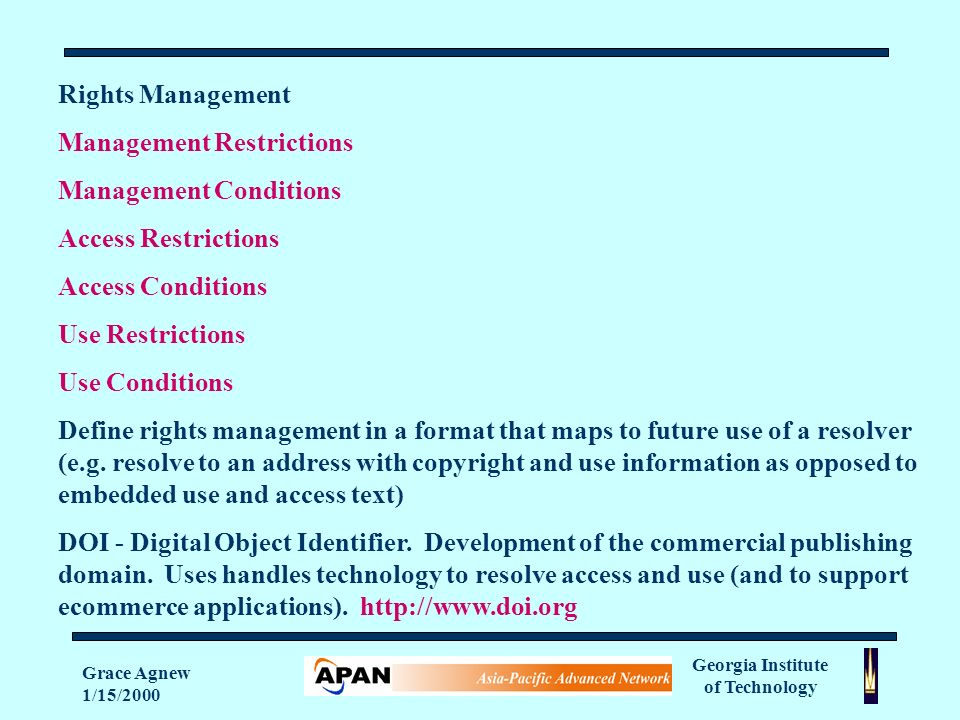 Georgia Institute of Technology Grace Agnew 1/15/2000 Rights Management Management Restrictions Management Conditions Access Restrictions Access Conditions Use Restrictions Use Conditions Define rights management in a format that maps to future use of a resolver (e.g.