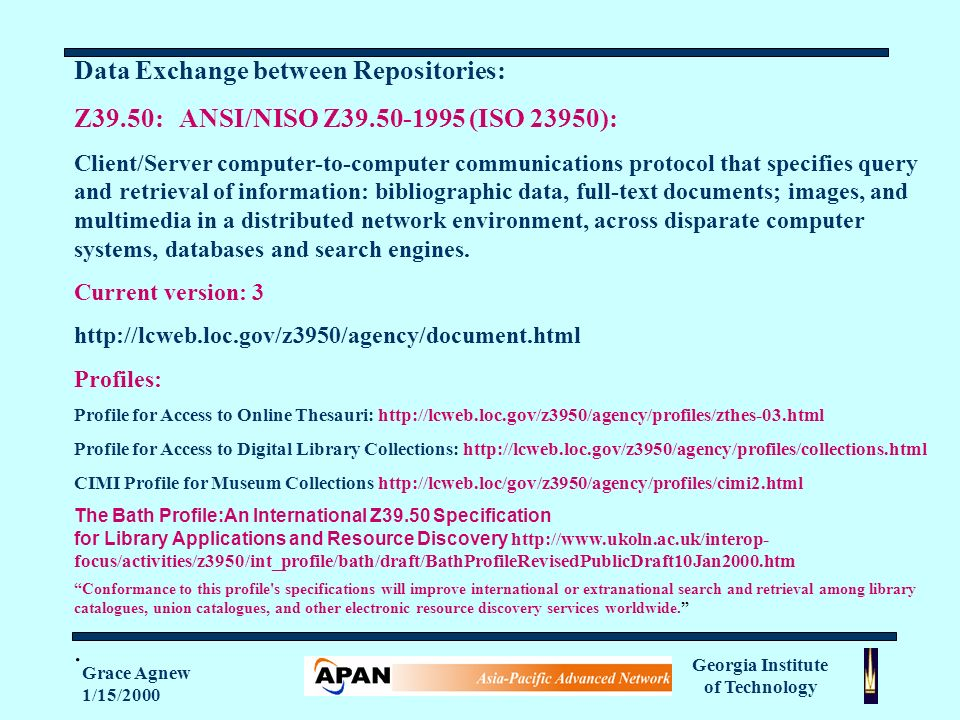 Georgia Institute of Technology Grace Agnew 1/15/2000 Data Exchange between Repositories: Z39.50: ANSI/NISO Z (ISO 23950): Client/Server computer-to-computer communications protocol that specifies query and retrieval of information: bibliographic data, full-text documents; images, and multimedia in a distributed network environment, across disparate computer systems, databases and search engines.