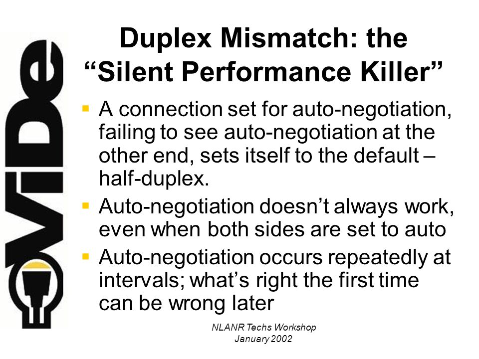 NLANR Techs Workshop January 2002 Duplex Mismatch: the Silent Performance Killer A connection set for auto-negotiation, failing to see auto-negotiation at the other end, sets itself to the default – half-duplex.