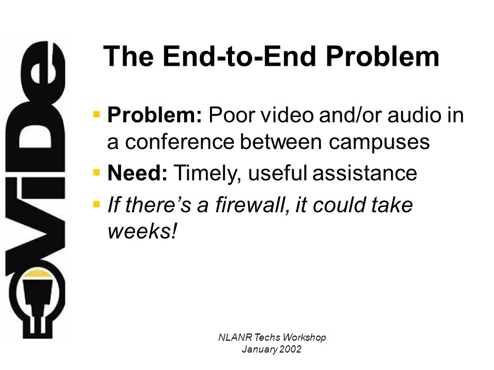 NLANR Techs Workshop January 2002 The End-to-End Problem Problem: Poor video and/or audio in a conference between campuses Need: Timely, useful assistance If theres a firewall, it could take weeks!