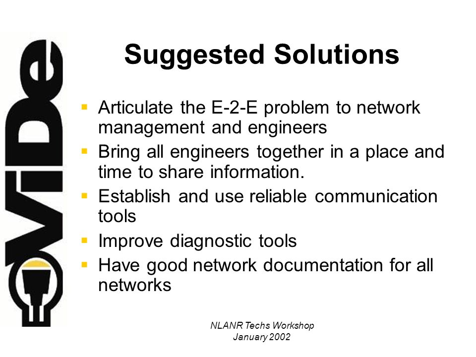 NLANR Techs Workshop January 2002 Suggested Solutions Articulate the E-2-E problem to network management and engineers Bring all engineers together in a place and time to share information.