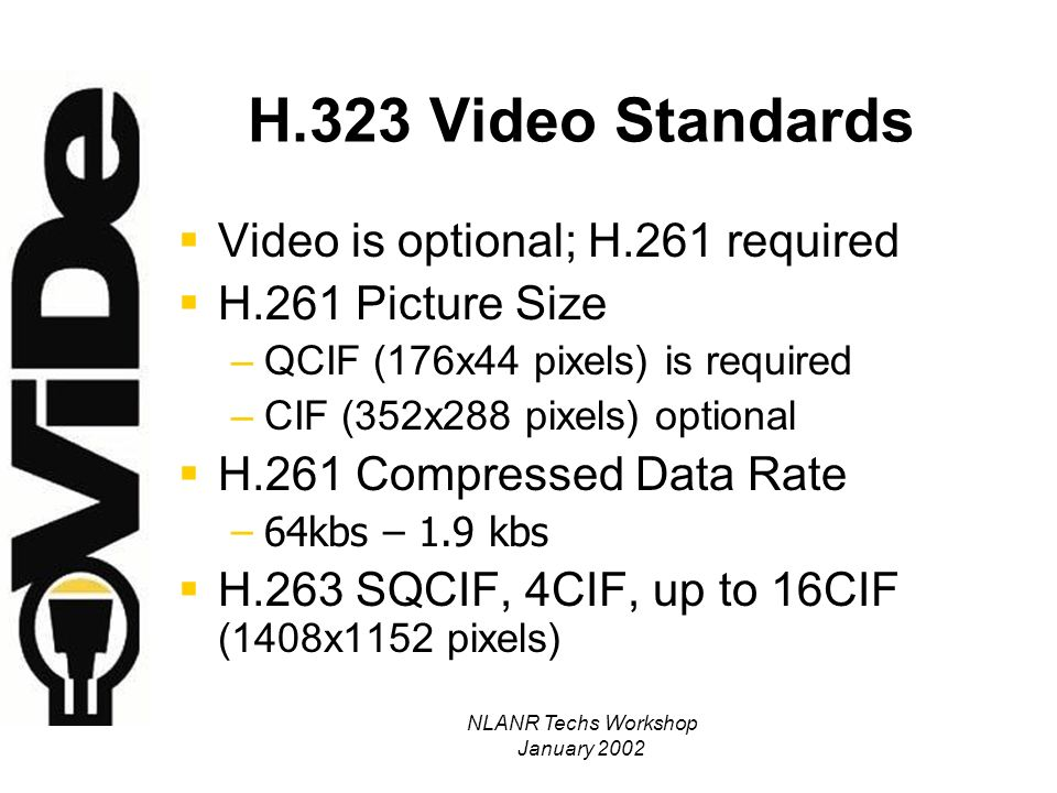 NLANR Techs Workshop January 2002 H.323 Video Standards Video is optional; H.261 required H.261 Picture Size –QCIF (176x44 pixels) is required –CIF (352x288 pixels) optional H.261 Compressed Data Rate –64kbs – 1.9 kbs H.263 SQCIF, 4CIF, up to 16CIF (1408x1152 pixels)