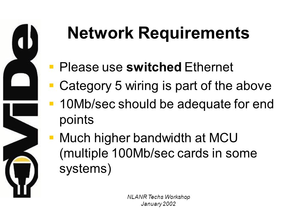 NLANR Techs Workshop January 2002 Network Requirements Please use switched Ethernet Category 5 wiring is part of the above 10Mb/sec should be adequate for end points Much higher bandwidth at MCU (multiple 100Mb/sec cards in some systems)